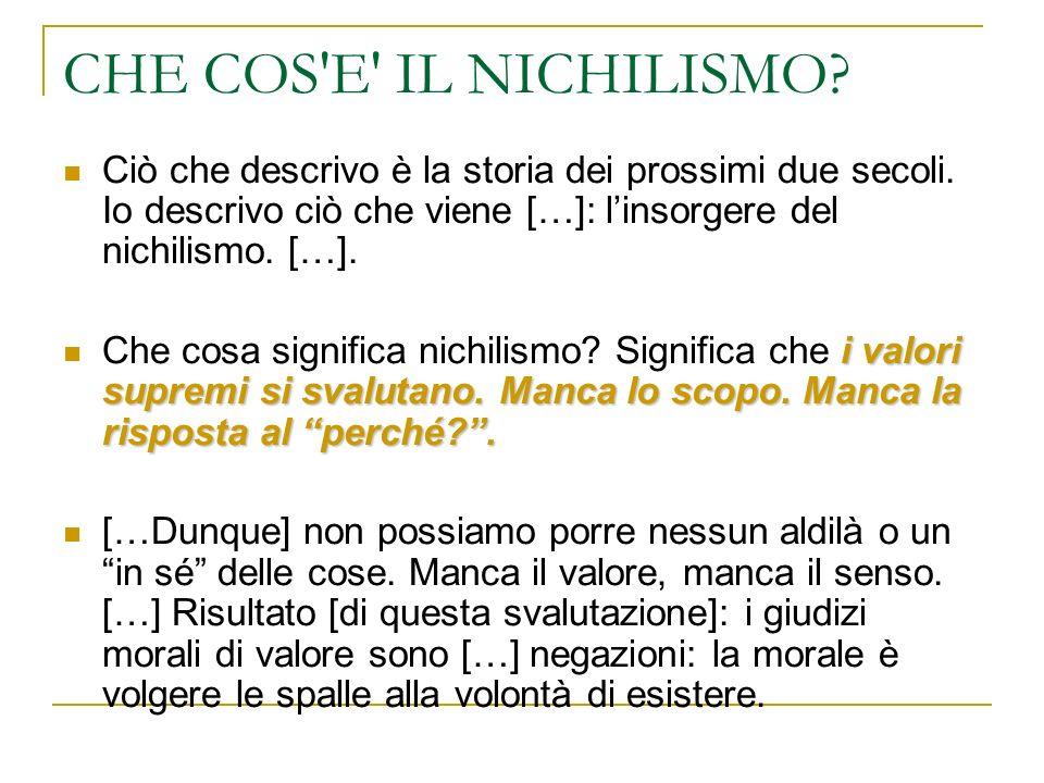 CHE COS E IL NICHILISMO Ciò che descrivo è la storia dei prossimi due secoli. Io descrivo ciò che viene […]: l'insorgere del nichilismo. […].